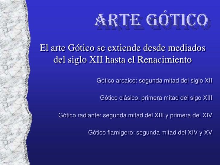 Arte GóticoEl arte Gótico se extiende desde mediados    del siglo XII hasta el Renacimiento                  Gótico arcaic...