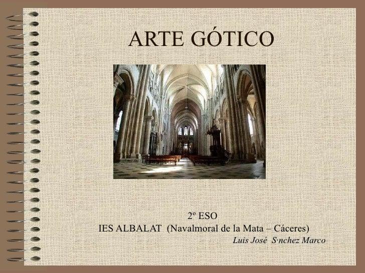 ARTE GÓTICO 2º ESO  IES ALBALAT  (Navalmoral de la Mata – Cáceres) Luis José  Sánchez Marco
