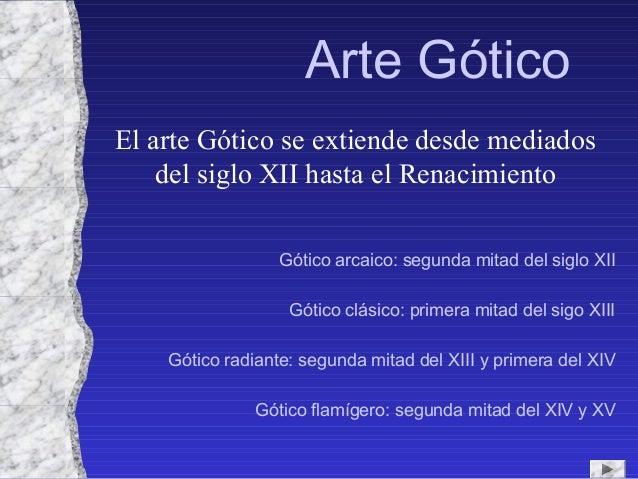 Arte Gótico El arte Gótico se extiende desde mediados del siglo XII hasta el Renacimiento Gótico arcaico: segunda mitad de...