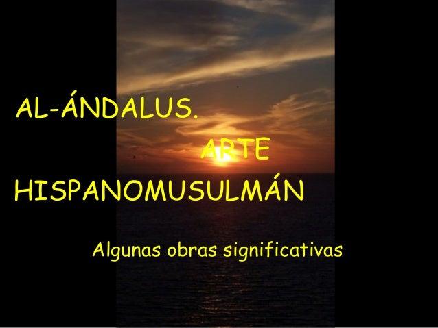 AL-ÁNDALUS. ARTE HISPANOMUSULMÁN Algunas obras significativas