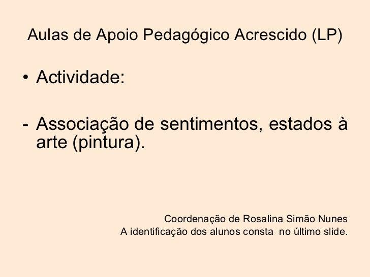 Aulas de Apoio Pedagógico Acrescido (LP) <ul><li>Actividade: </li></ul><ul><li>Associação de sentimentos, estados à arte (...