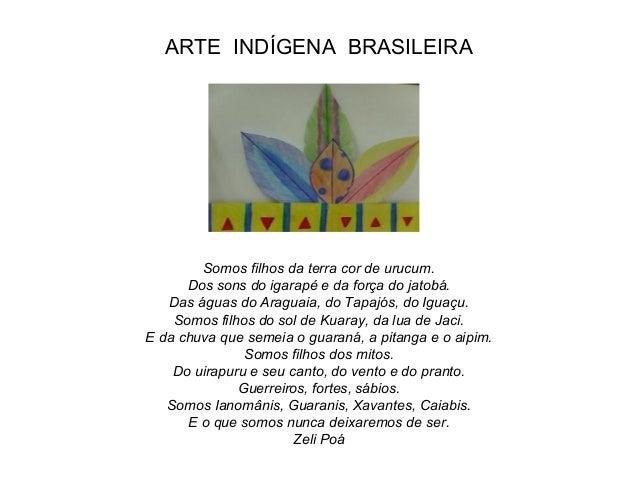 ARTE INDÍGENA BRASILEIRA Somos filhos da terra cor de urucum. Dos sons do igarapé e da força do jatobá. Das águas do Aragu...