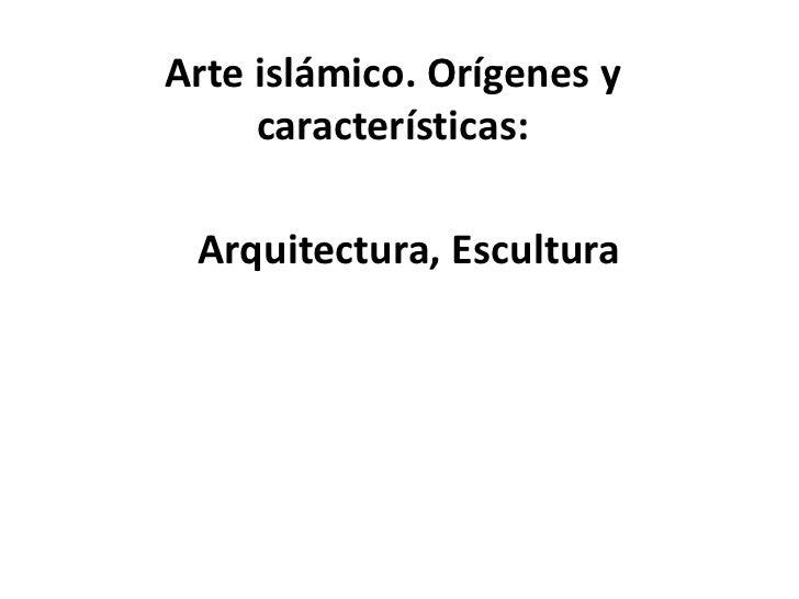 Arte islámico. Orígenes y     características: Arquitectura, Escultura