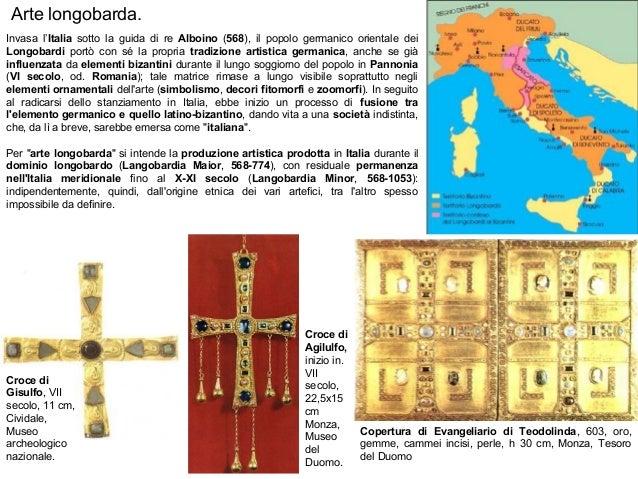 Arte longobarda. Invasa l'Italia sotto la guida di re Alboino (568), il popolo germanico orientale dei Longobardi portò co...