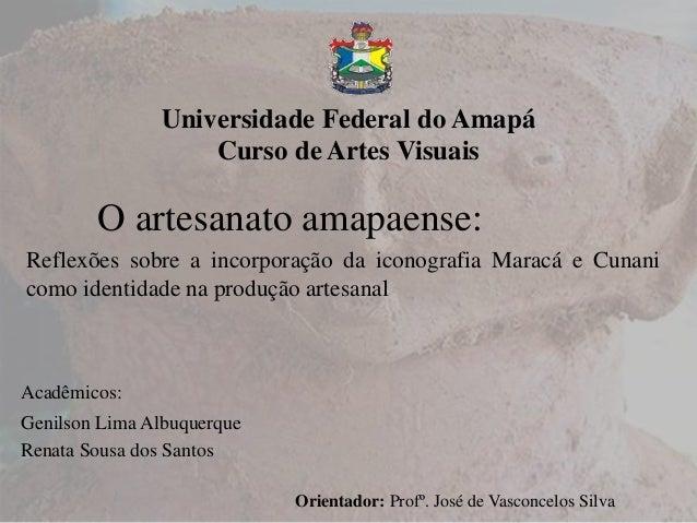 Universidade Federal do Amapá Curso de Artes Visuais O artesanato amapaense: Reflexões sobre a incorporação da iconografia...