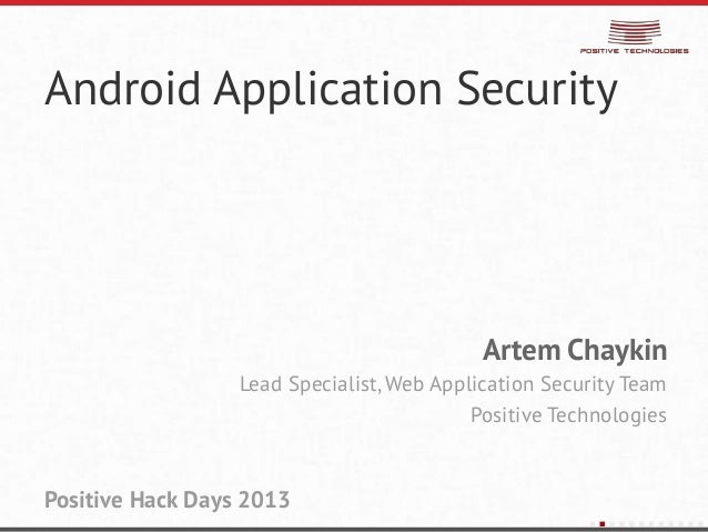 Android Application SecurityArtem ChaykinLead Specialist, Web Application Security TeamPositive TechnologiesPositive Hack ...