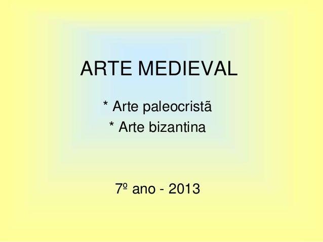 ARTE MEDIEVAL * Arte paleocristã * Arte bizantina 7º ano - 2013
