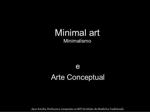 Minimal art Minimalismo ee Arte ConceptualArte Conceptual Ayur Amrita, Professora, terapeuta no MIT (Instituto de Medicina...