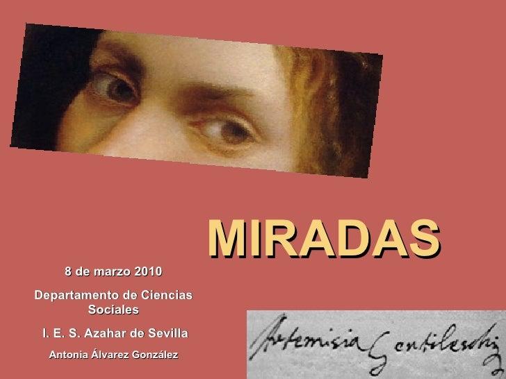 8 de marzo 2010 Departamento de Ciencias Sociales I. E. S. Azahar de Sevilla Antonia Álvarez González MIRADAS