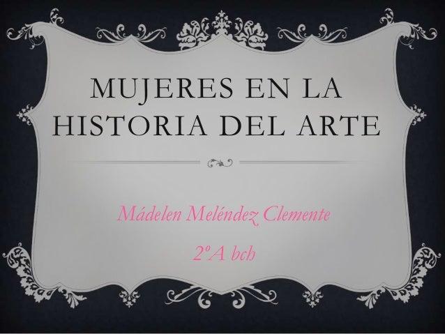 MUJERES EN LAHISTORIA DEL ARTE   Mádelen Meléndez Clemente           2ºA bch