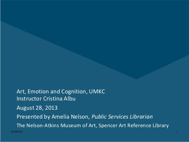 8/29/2013 1 Art, Emotion and Cognition, UMKC Instructor Cristina Albu August 28, 2013 Presented by Amelia Nelson, Public S...