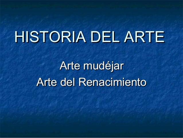 HISTORIA DEL ARTEHISTORIA DEL ARTE Arte mudéjarArte mudéjar Arte del RenacimientoArte del Renacimiento