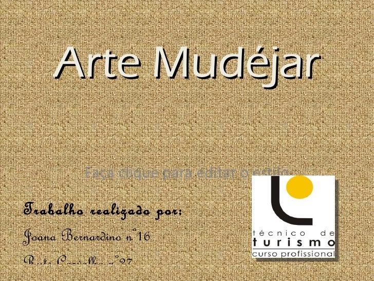 Arte Mudéjar        Faça clique para editar o estiloTrabalho realizado por:Joana Bernardino nº16Rute Carvalho nº27