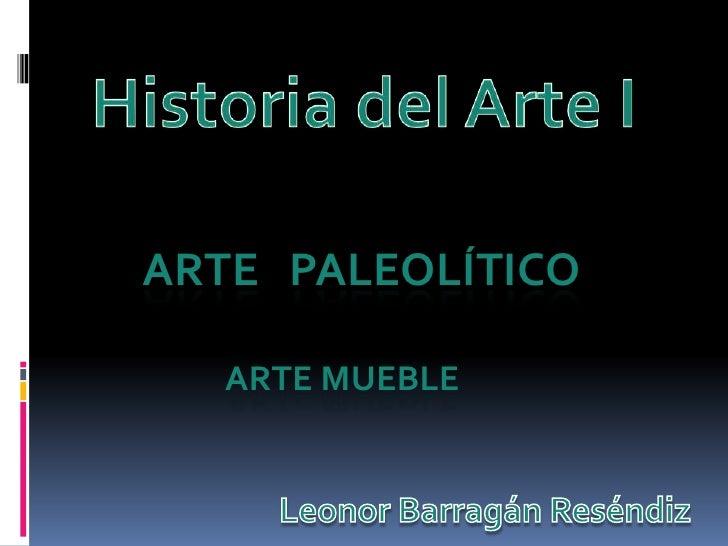 Historia del Arte I<br />ARTE   PALEOLÍTICO<br />         Arte Mueble<br />Leonor BarragánReséndiz<br />