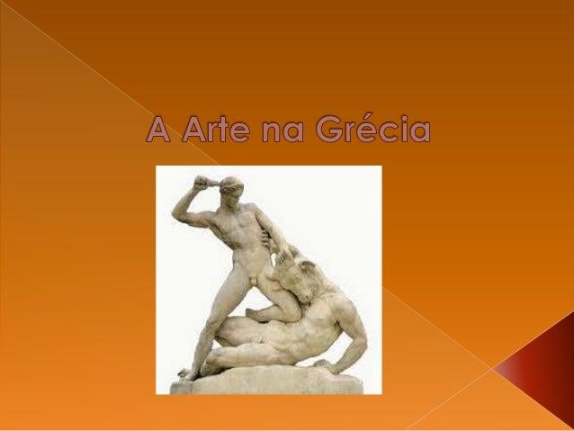  Os gregos antigos destacaram –se muito no mundo das artes. As esculturas, pinturas e obras de arquitetura impressionam, ...