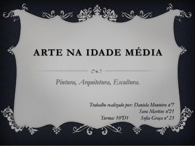 ARTE NA IDADE MÉDIAPintura, Arquitetura, Escultura.Trabalho realizado por: Daniela Monteiro nº7Sara Martins nº21Turma: 10º...