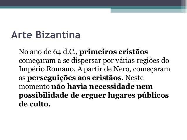 Arte Bizantina  No ano de 64 d.C., primeiros cristãos  começaram a se dispersar por várias regiões do  Império Romano. A p...