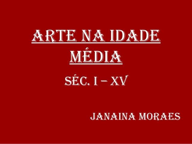 ARTE NA IDADE MÉDIA SÉC. I – XV JANAINA MORAES
