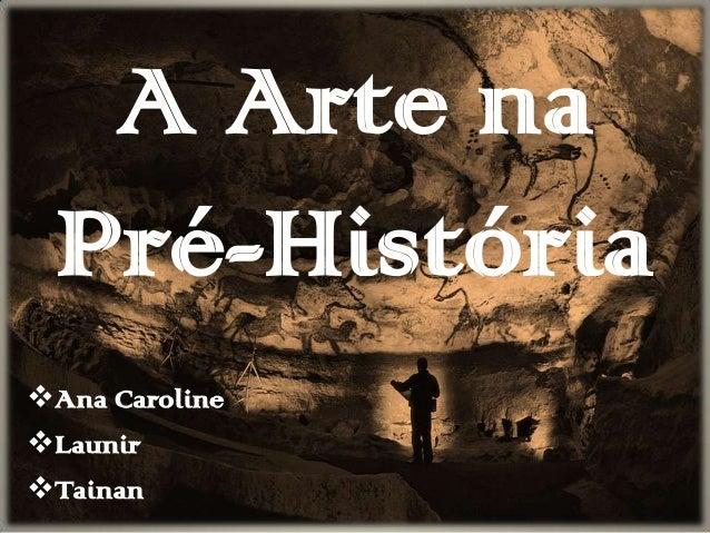A Arte na Pré-História Ana Caroline Launir Tainan