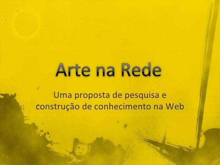 Arte na Rede<br />Uma proposta de pesquisa e construção de conhecimento na Web<br />