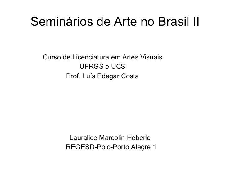 Seminários de Arte no Brasil II Curso de Licenciatura em Artes Visuais UFRGS e UCS Prof. Luís Edegar Costa Lauralice Marco...