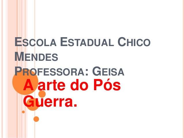 ESCOLA ESTADUAL CHICO MENDES PROFESSORA: GEISA A arte do Pós Guerra.