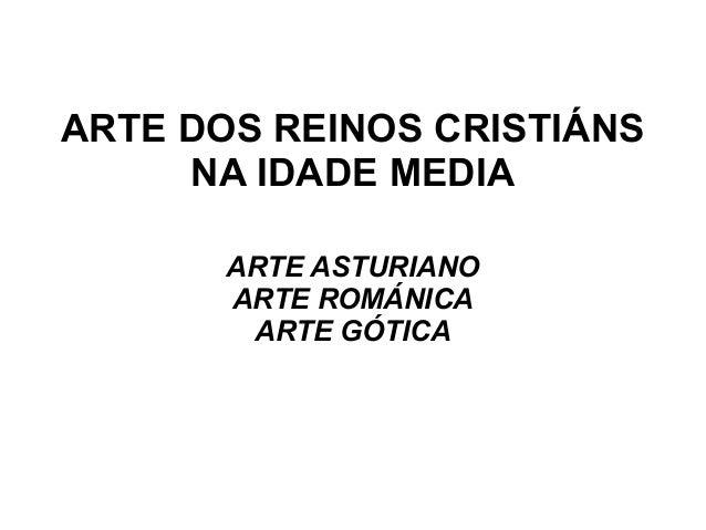 ARTE DOS REINOS CRISTIÁNS NA IDADE MEDIA ARTE ASTURIANO ARTE ROMÁNICA ARTE GÓTICA