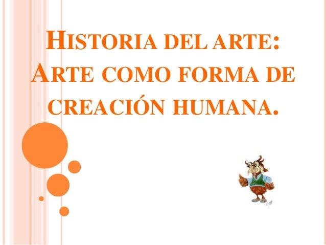HISTORIA DEL ARTE: ARTE COMO FORMA DE CREACIÓN HUMANA.