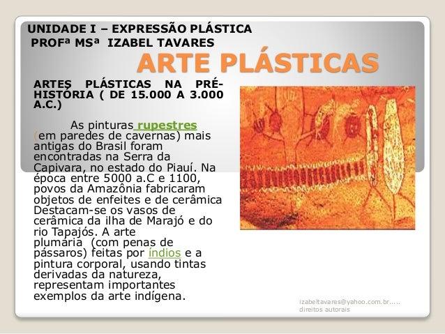 ARTE PLÁSTICAS ARTES PLÁSTICAS NA PRÉ- HISTÓRIA ( DE 15.000 A 3.000 A.C.) As pinturas rupestres (em paredes de cavernas) m...