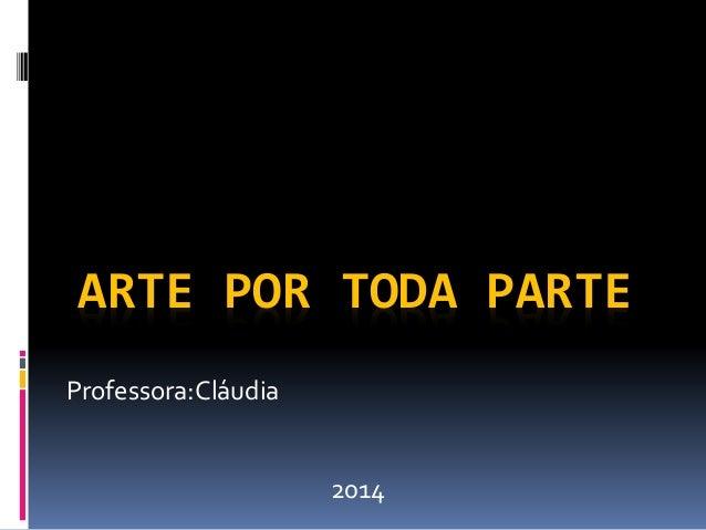 ARTE POR TODA PARTE  Professora:Cláudia  2014