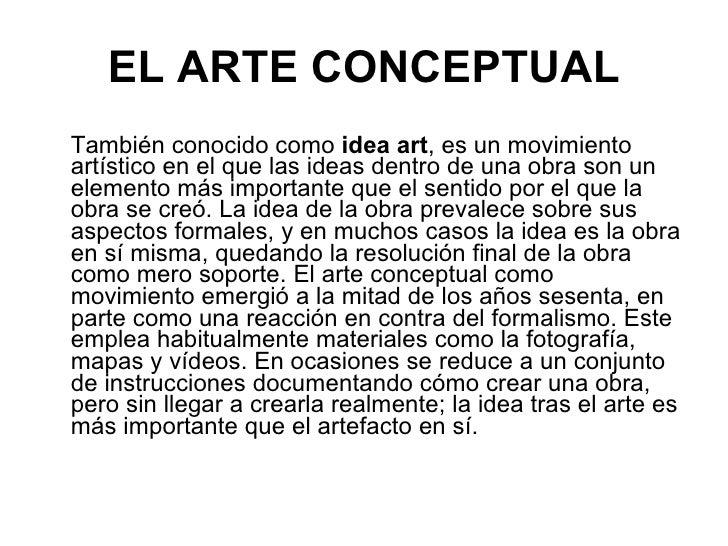 EL   ARTE CONCEPTUAL <ul><li>También conocido como  idea art , es un movimiento artístico en el que las ideas dentro de un...