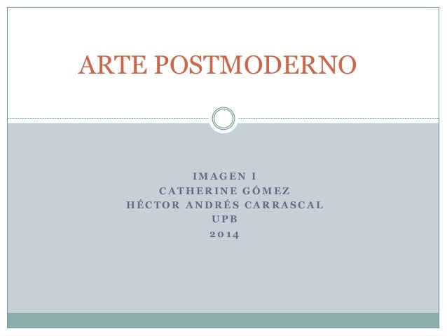 ARTE POSTMODERNO  IMAGEN I CATHERINE GÓMEZ HÉCTOR ANDRÉS CARRASCAL UPB 2014