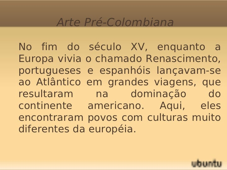 Arte Pré-Colombiana       No fim do século XV, enquanto a        Europa vivia o chamado Renascimento,        portugueses ...
