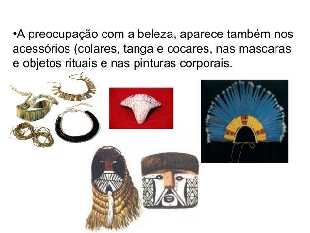 •A preocupação com a beleza, aparece também nos acessórios (colares, tanga e cocares, nas mascaras e objetos rituais e nas...