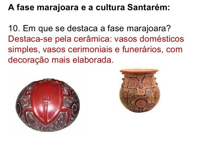 A fase marajoara e a cultura Santarém: 10. Em que se destaca a fase marajoara? Destaca-se pela cerâmica: vasos domésticos ...