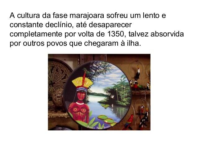 A cultura da fase marajoara sofreu um lento e constante declínio, até desaparecer completamente por volta de 1350, talvez ...