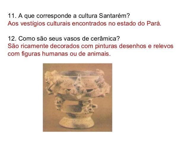 11. A que corresponde a cultura Santarém? Aos vestígios culturais encontrados no estado do Pará. 12. Como são seus vasos d...