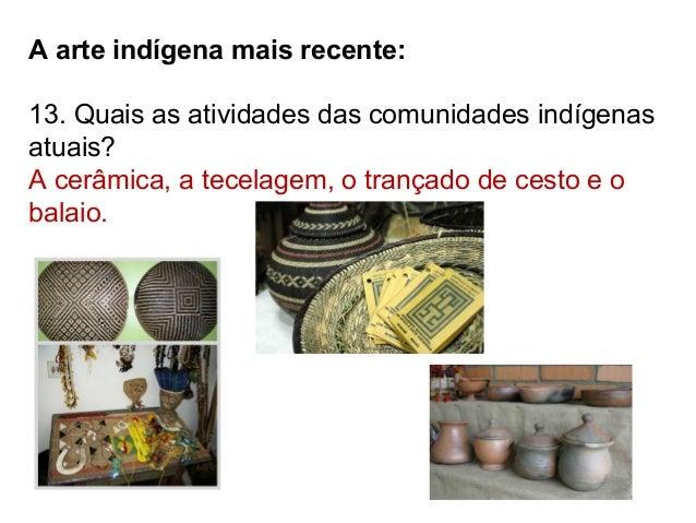 A arte indígena mais recente: 13. Quais as atividades das comunidades indígenas atuais? A cerâmica, a tecelagem, o trançad...