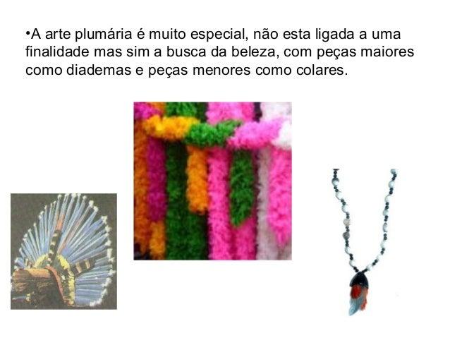 •A arte plumária é muito especial, não esta ligada a uma finalidade mas sim a busca da beleza, com peças maiores como diad...