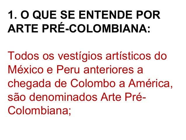 1. O QUE SE ENTENDE POR ARTE PRÉ-COLOMBIANA: Todos os vestígios artísticos do México e Peru anteriores a chegada de Colomb...