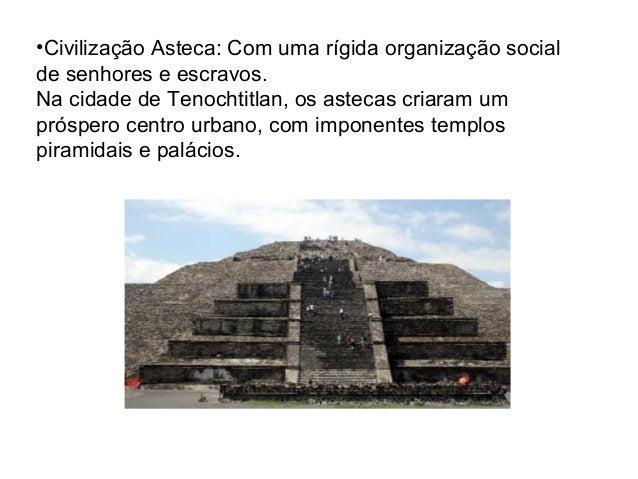 •Civilização Asteca: Com uma rígida organização social de senhores e escravos. Na cidade de Tenochtitlan, os astecas criar...