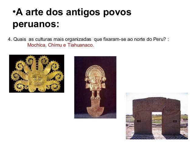 •A arte dos antigos povos peruanos: 4. Quais as culturas mais organizadas que fixaram-se ao norte do Peru? : Mochica, Chim...