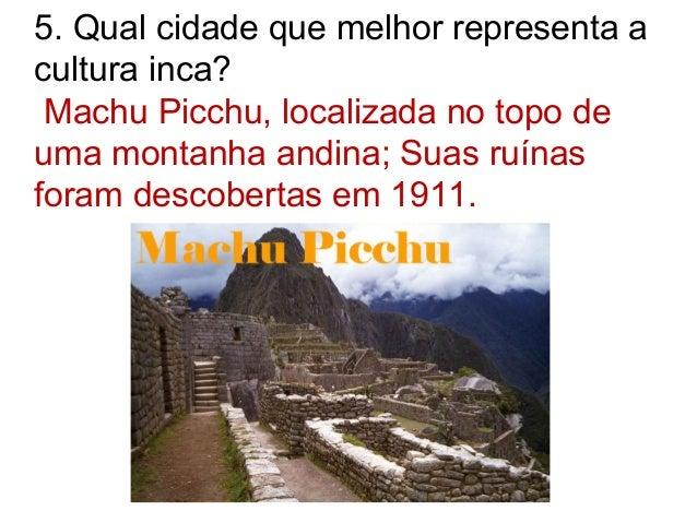 5. Qual cidade que melhor representa a cultura inca? Machu Picchu, localizada no topo de uma montanha andina; Suas ruínas ...