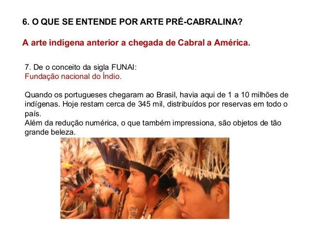 6. O QUE SE ENTENDE POR ARTE PRÉ-CABRALINA? A arte indígena anterior a chegada de Cabral a América. 7. De o conceito da si...