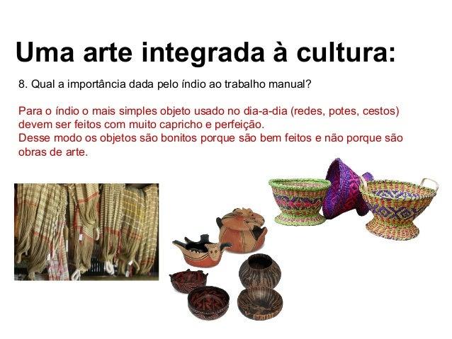 Uma arte integrada à cultura: 8. Qual a importância dada pelo índio ao trabalho manual? Para o índio o mais simples objeto...