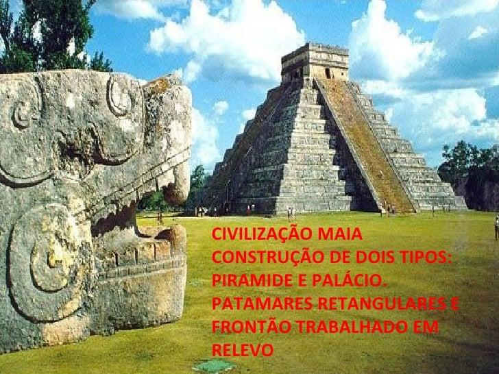 CIVILIZAÇÃO MAIA CONSTRUÇÃO DE DOIS TIPOS: PIRAMIDE E PALÁCIO. PATAMARES RETANGULARES E FRONTÃO TRABALHADO EM RELEVO
