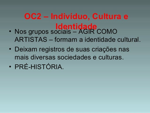 OC2 – Indivíduo, Cultura e Identidade • Nos grupos sociais – AGIR COMO ARTISTAS – formam a identidade cultural. • Deixam r...