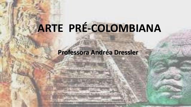 ARTE PRÉ-COLOMBIANA Professora Andréa Dressler