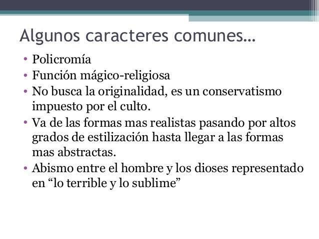Algunos caracteres comunes… • Policromía • Función mágico-religiosa • No busca la originalidad, es un conservatismo impues...