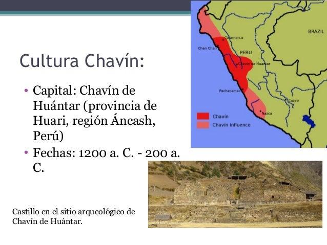 Cultura Chavín: • Capital: Chavín de Huántar (provincia de Huari, región Áncash, Perú) • Fechas: 1200 a. C. - 200 a. C. Ca...